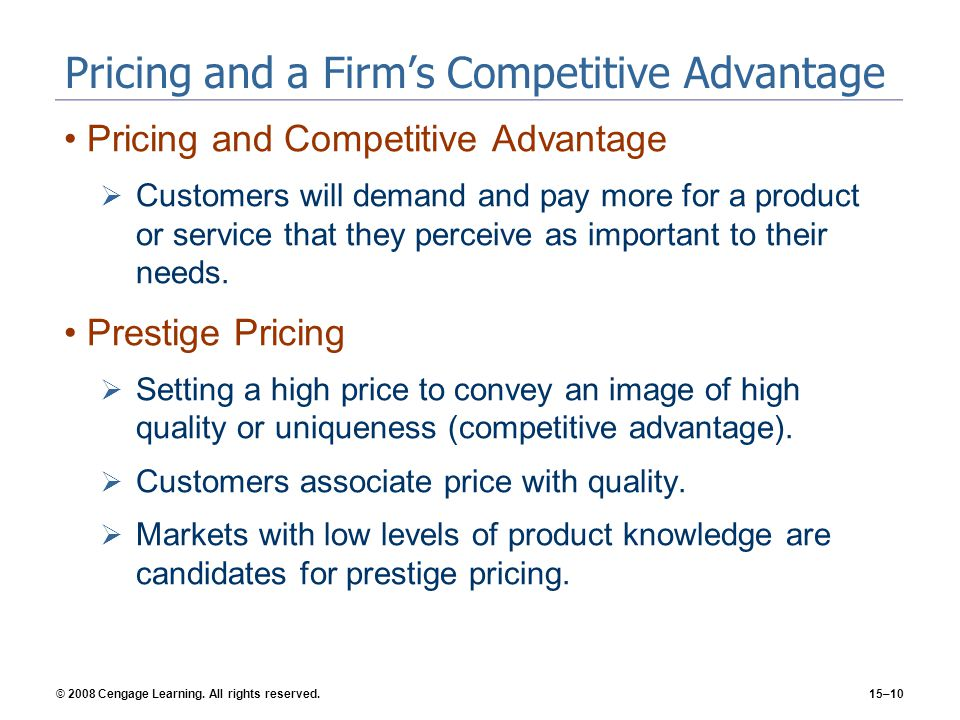 © 2008 Cengage Learning. All rights reserved.15–10 Pricing and a Firms Competitive Advantage Pricing and Competitive Advantage Customers will demand a