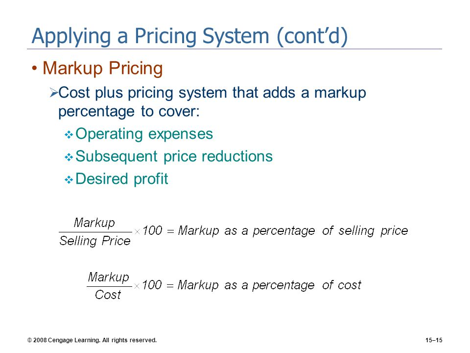 © 2008 Cengage Learning. All rights reserved.15–15 Applying a Pricing System (contd) Markup Pricing Cost plus pricing system that adds a markup percen