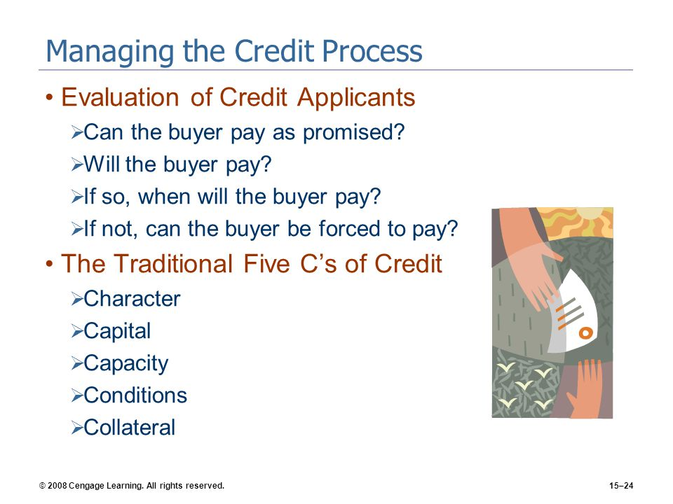 © 2008 Cengage Learning. All rights reserved.15–24 Managing the Credit Process Evaluation of Credit Applicants Can the buyer pay as promised? Will the