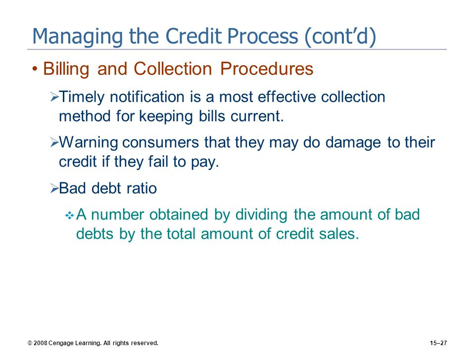 © 2008 Cengage Learning. All rights reserved.15–27 Managing the Credit Process (contd) Billing and Collection Procedures Timely notification is a most