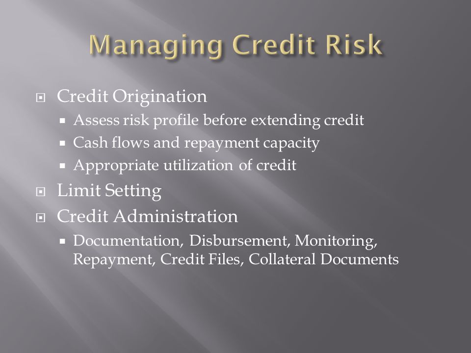 Credit Origination Assess risk profile before extending credit Cash flows and repayment capacity Appropriate utilization of credit Limit Setting Credit Administration Documentation, Disbursement, Monitoring, Repayment, Credit Files, Collateral Documents