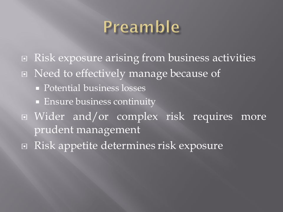 Risk exposure arising from business activities Need to effectively manage because of Potential business losses Ensure business continuity Wider and/or complex risk requires more prudent management Risk appetite determines risk exposure