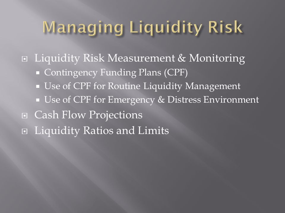 Liquidity Risk Measurement & Monitoring Contingency Funding Plans (CPF) Use of CPF for Routine Liquidity Management Use of CPF for Emergency & Distress Environment Cash Flow Projections Liquidity Ratios and Limits