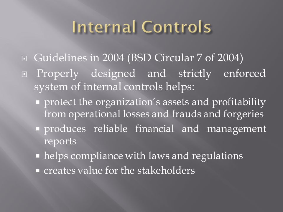 Guidelines in 2004 (BSD Circular 7 of 2004) Properly designed and strictly enforced system of internal controls helps: protect the organizations assets and profitability from operational losses and frauds and forgeries produces reliable financial and management reports helps compliance with laws and regulations creates value for the stakeholders