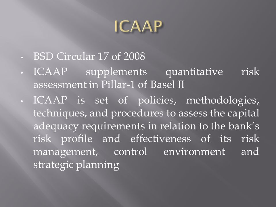 BSD Circular 17 of 2008 ICAAP supplements quantitative risk assessment in Pillar-1 of Basel II ICAAP is set of policies, methodologies, techniques, and procedures to assess the capital adequacy requirements in relation to the banks risk profile and effectiveness of its risk management, control environment and strategic planning