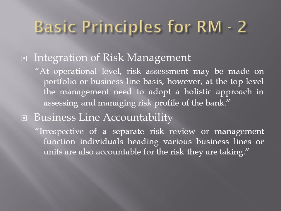 Integration of Risk Management At operational level, risk assessment may be made on portfolio or business line basis, however, at the top level the management need to adopt a holistic approach in assessing and managing risk profile of the bank.