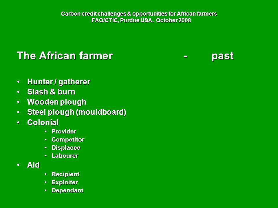 Carbon credit challenges & opportunities for African farmers FAO/CTIC, Purdue USA. October 2008 The African farmer-past Hunter / gathererHunter / gath