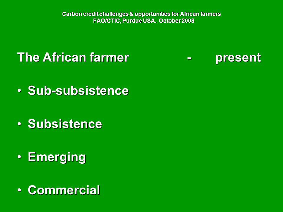 Carbon credit challenges & opportunities for African farmers FAO/CTIC, Purdue USA. October 2008 The African farmer-present Sub-subsistenceSub-subsiste