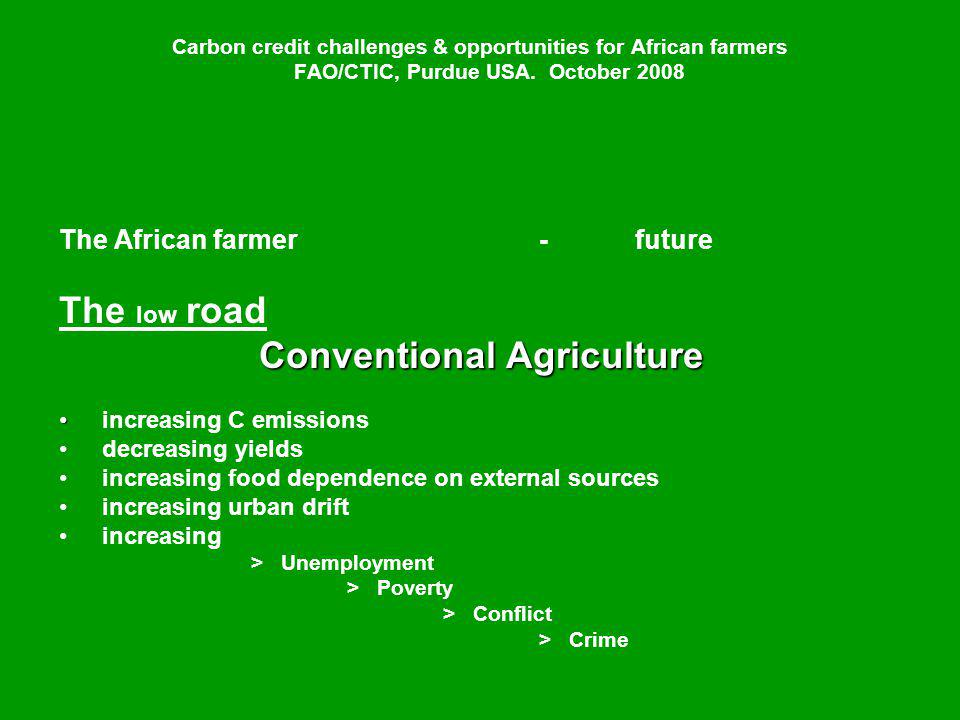 Carbon credit challenges & opportunities for African farmers FAO/CTIC, Purdue USA. October 2008 The African farmer-future The low road Conventional Ag