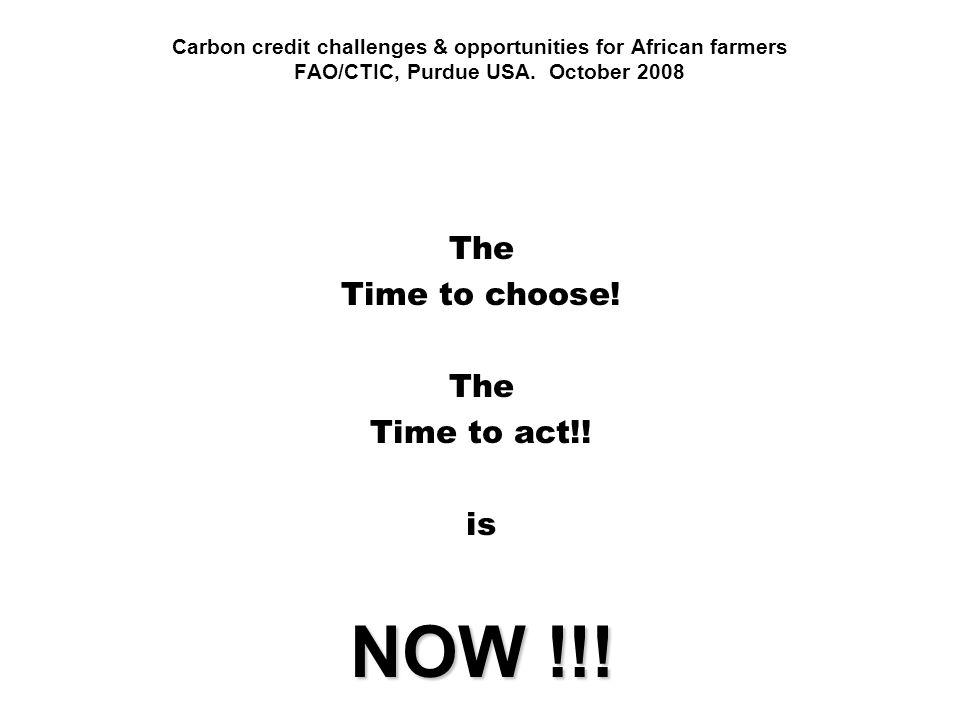 Carbon credit challenges & opportunities for African farmers FAO/CTIC, Purdue USA. October 2008 The Time to choose! The Time to act!! is NOW !!!