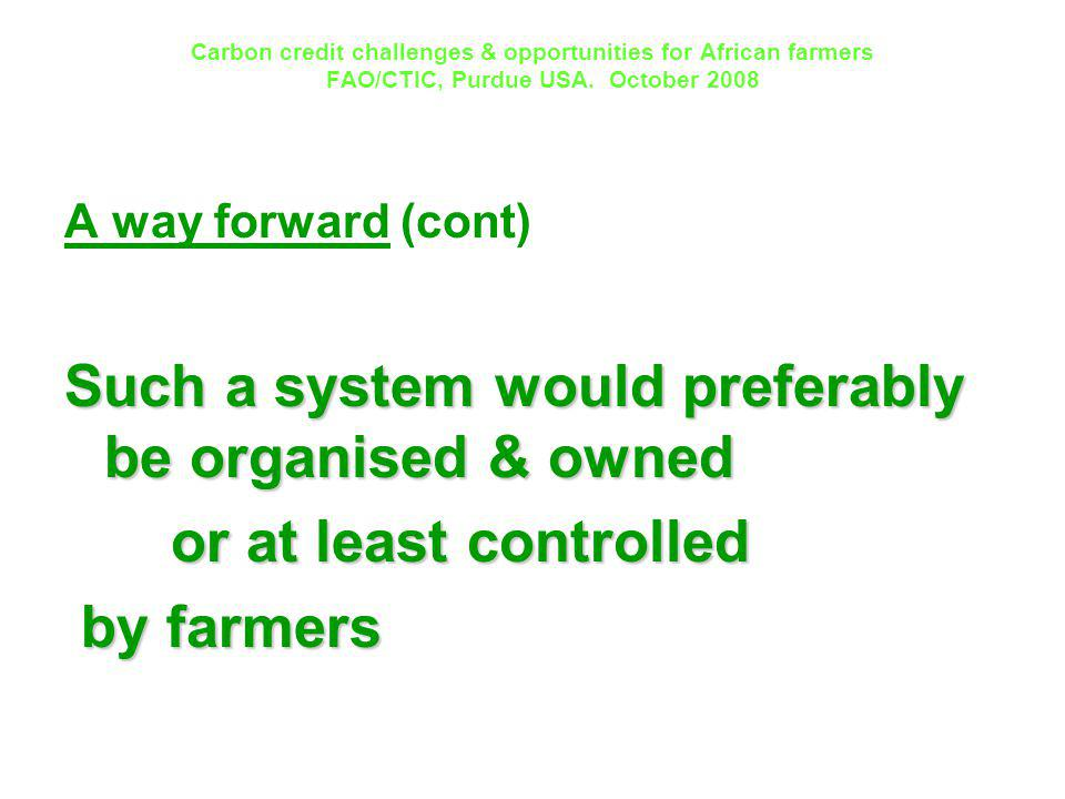 Carbon credit challenges & opportunities for African farmers FAO/CTIC, Purdue USA. October 2008 A way forward (cont) Such a system would preferably be