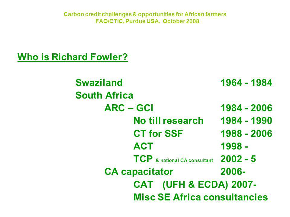 Carbon credit challenges & opportunities for African farmers FAO/CTIC, Purdue USA. October 2008 Who is Richard Fowler? Swaziland1964 - 1984 South Afri
