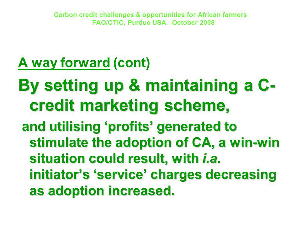 Carbon credit challenges & opportunities for African farmers FAO/CTIC, Purdue USA. October 2008 A way forward (cont) By setting up & maintaining a C-