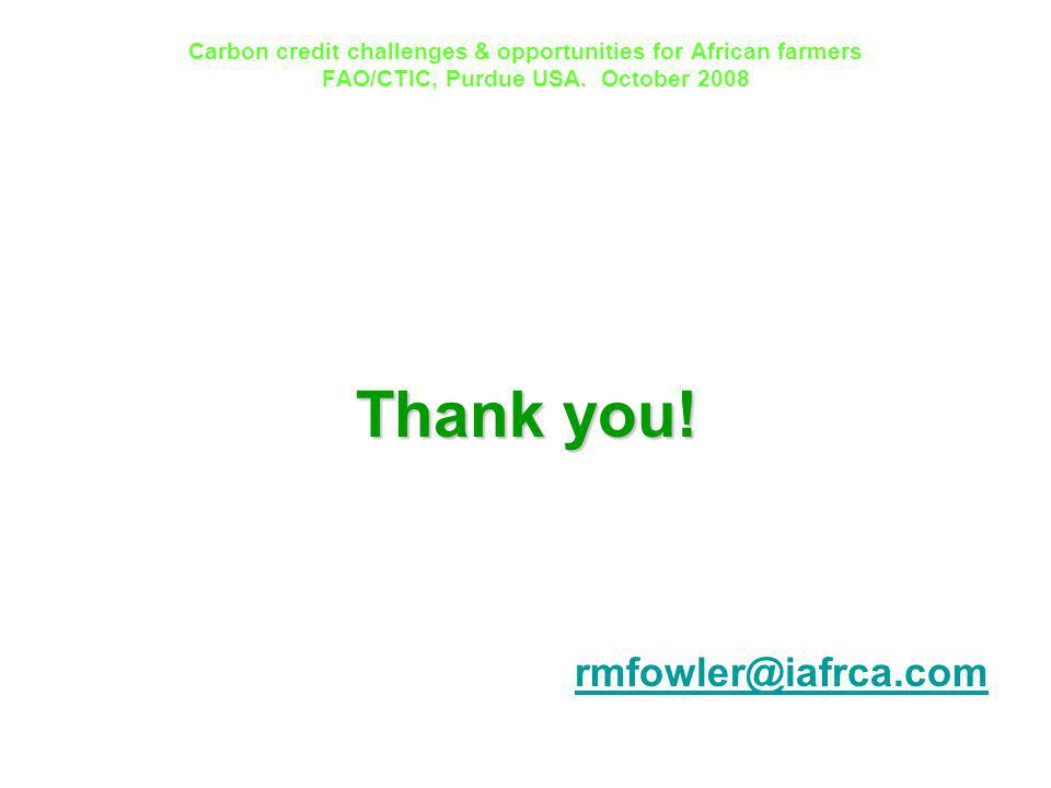 Carbon credit challenges & opportunities for African farmers FAO/CTIC, Purdue USA. October 2008 Thank you! rmfowler@iafrca.com