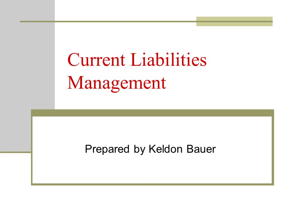 Current Liabilities Management Prepared by Keldon Bauer