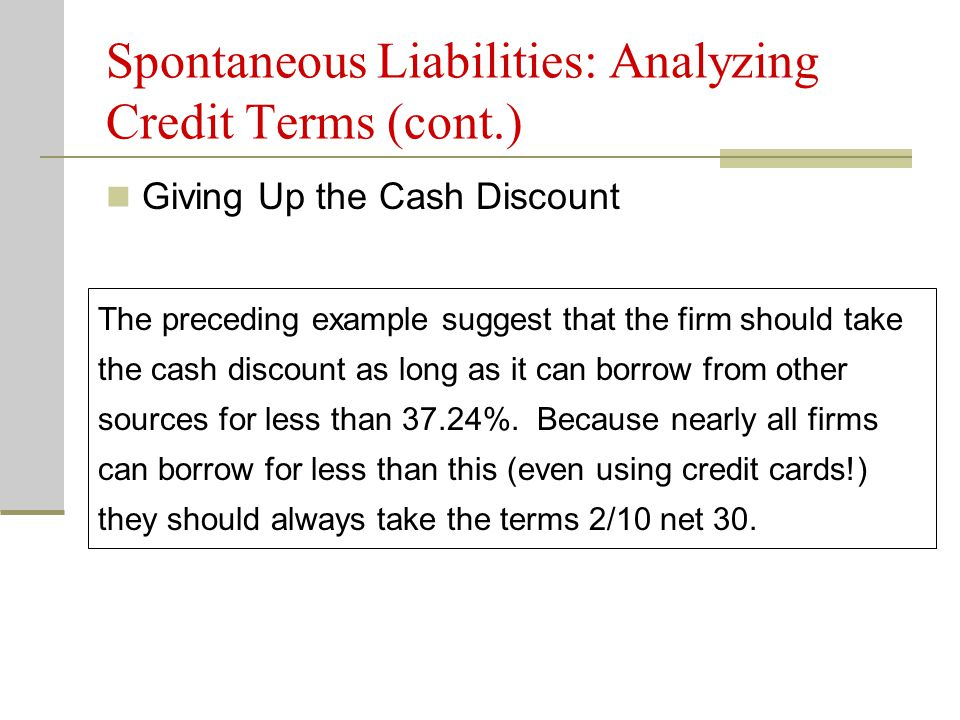 Giving Up the Cash Discount Spontaneous Liabilities: Analyzing Credit Terms (cont.) The preceding example suggest that the firm should take the cash discount as long as it can borrow from other sources for less than 37.24%.