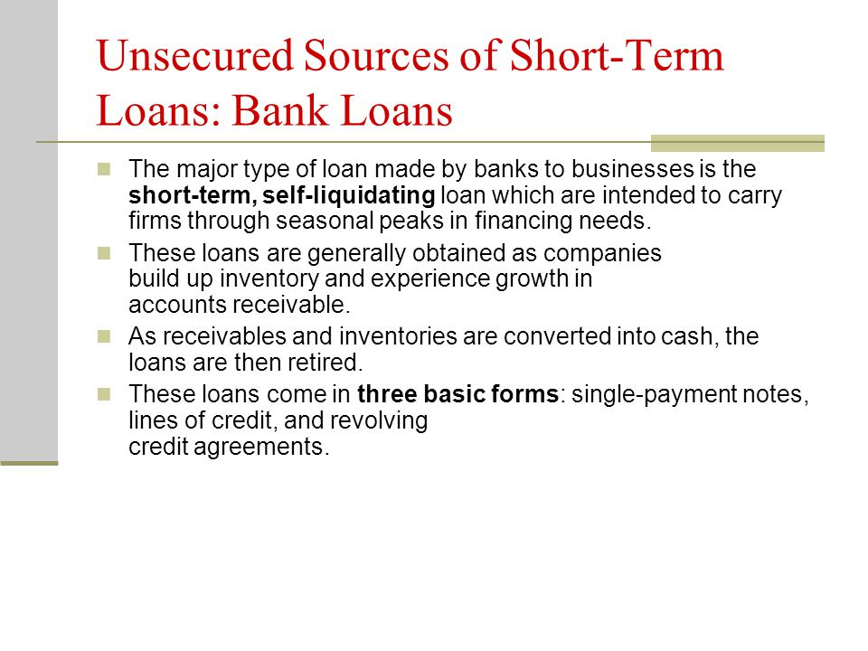 Unsecured Sources of Short-Term Loans: Bank Loans The major type of loan made by banks to businesses is the short-term, self-liquidating loan which are intended to carry firms through seasonal peaks in financing needs.