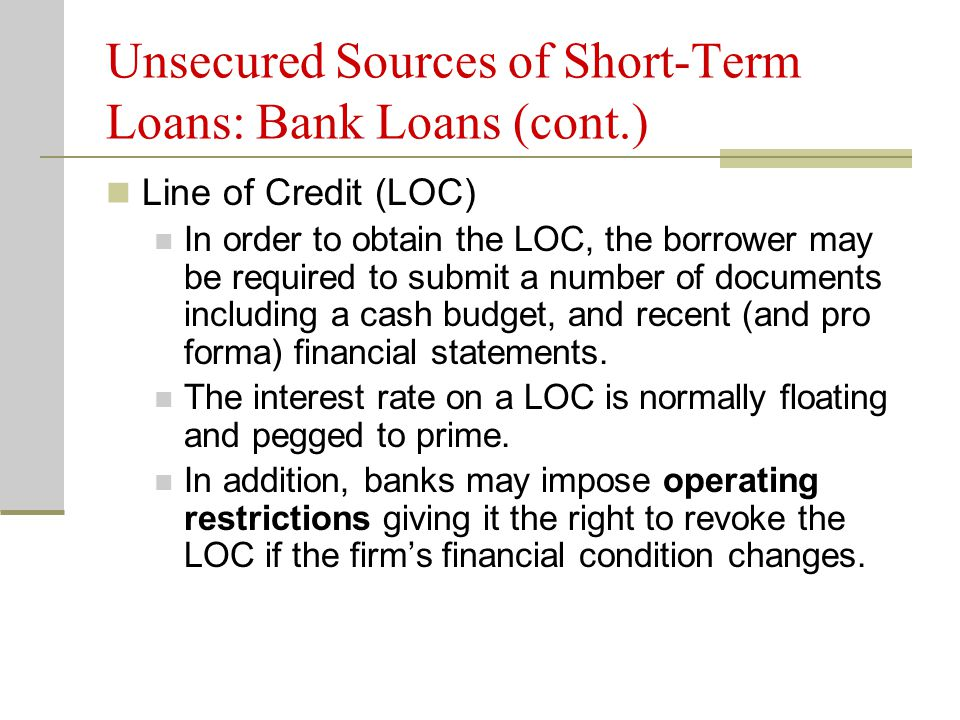 Unsecured Sources of Short-Term Loans: Bank Loans (cont.) Line of Credit (LOC) In order to obtain the LOC, the borrower may be required to submit a number of documents including a cash budget, and recent (and pro forma) financial statements.