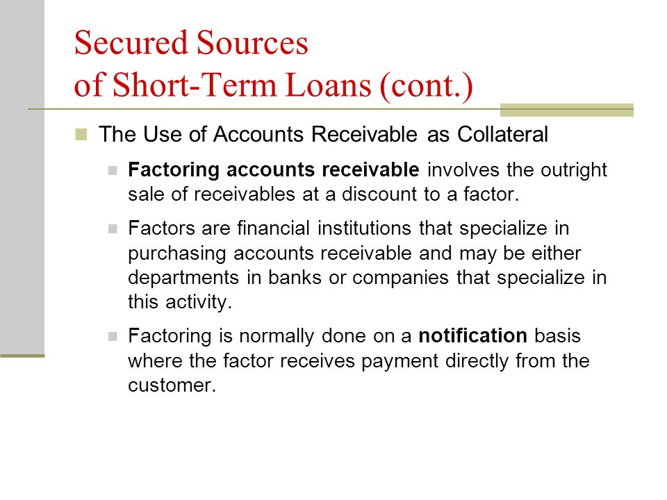 Secured Sources of Short-Term Loans (cont.) The Use of Accounts Receivable as Collateral Factoring accounts receivable involves the outright sale of receivables at a discount to a factor.