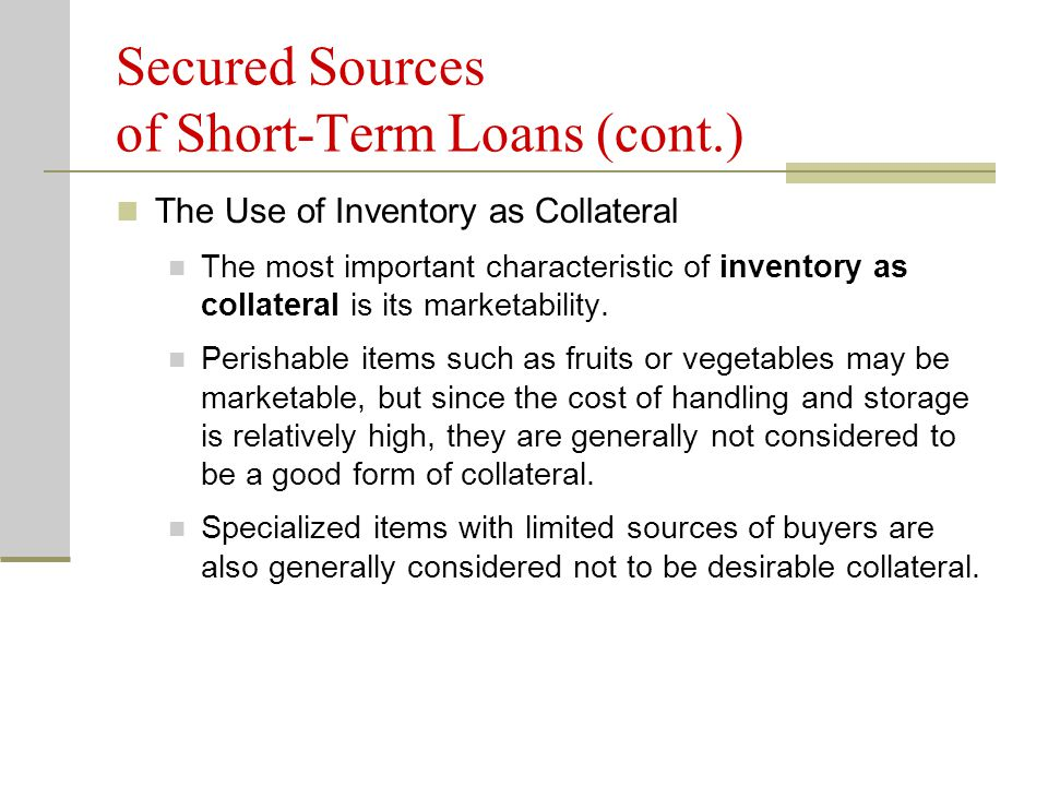 Secured Sources of Short-Term Loans (cont.) The Use of Inventory as Collateral The most important characteristic of inventory as collateral is its marketability.