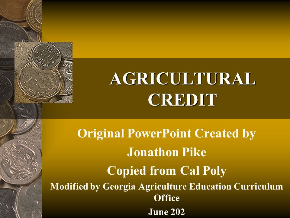 AGRICULTURAL CREDIT Original PowerPoint Created by Jonathon Pike Copied from Cal Poly Modified by Georgia Agriculture Education Curriculum Office June 202
