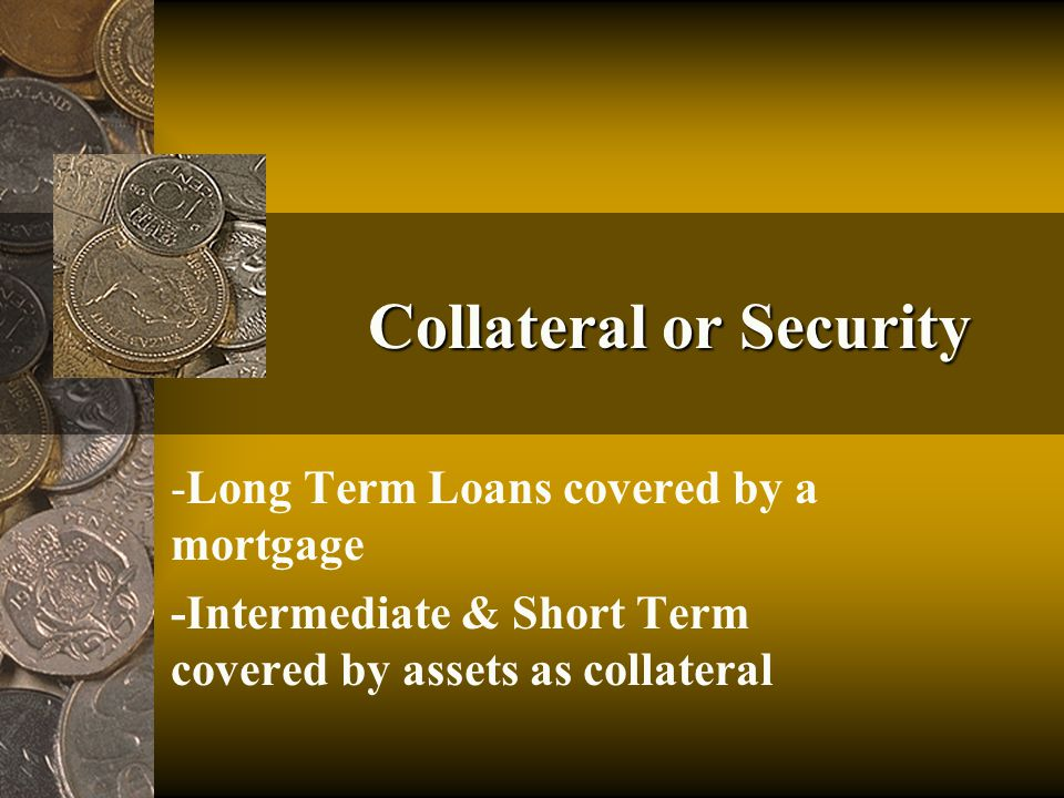 Collateral or Security -Long Term Loans covered by a mortgage -Intermediate & Short Term covered by assets as collateral