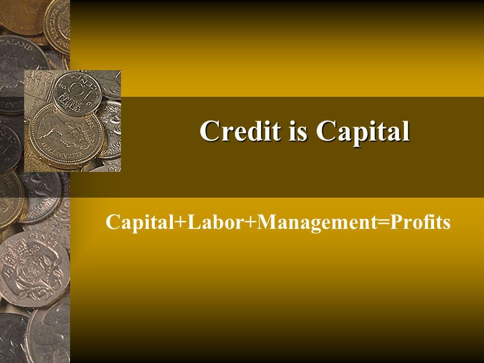 Credit is Capital Capital+Labor+Management=Profits