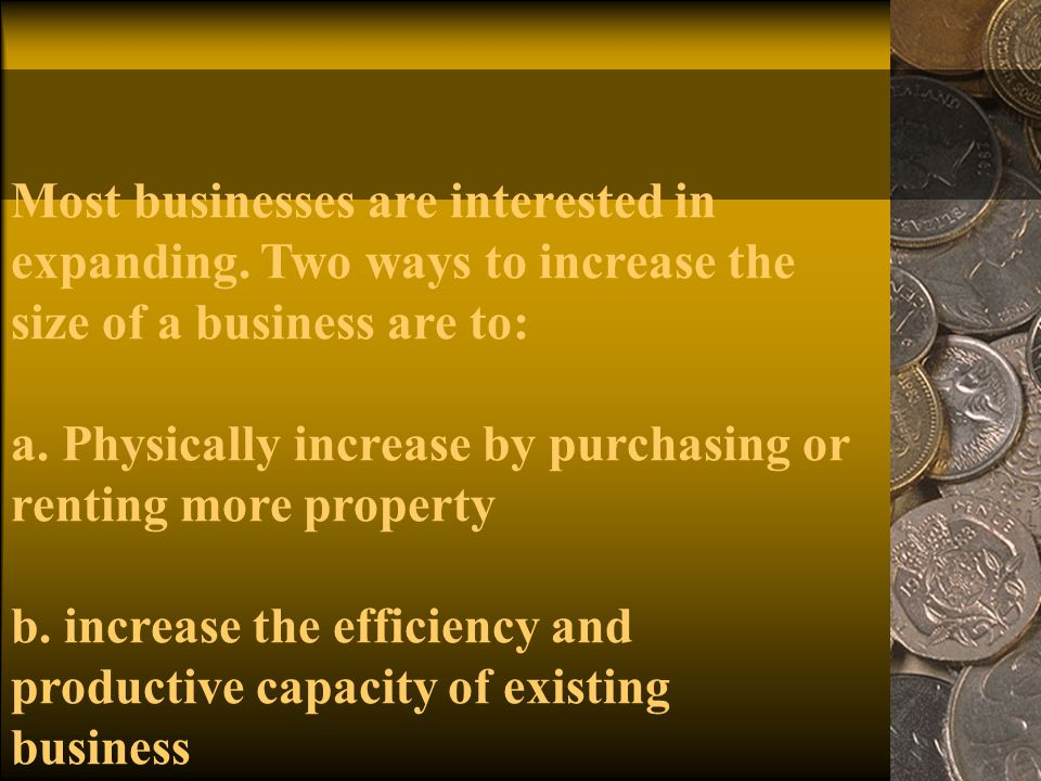 Most businesses are interested in expanding. Two ways to increase the size of a business are to: a.
