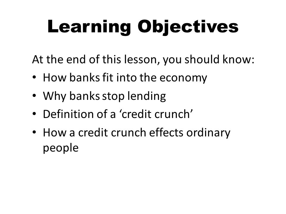 Learning Objectives At the end of this lesson, you should know: How banks fit into the economy Why banks stop lending Definition of a credit crunch How a credit crunch effects ordinary people