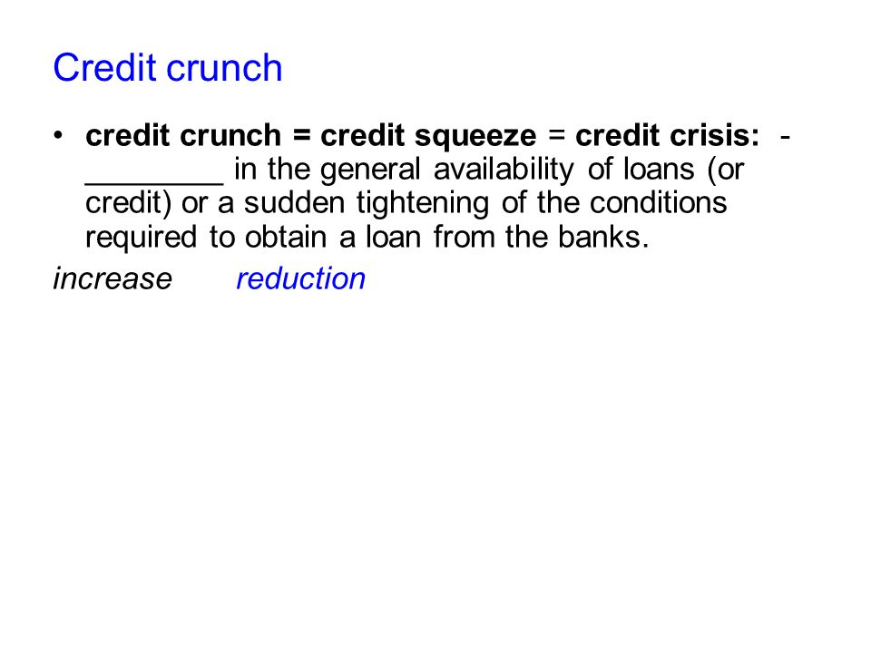 Credit crunch credit crunch = credit squeeze = credit crisis: - ________ in the general availability of loans (or credit) or a sudden tightening of the conditions required to obtain a loan from the banks.