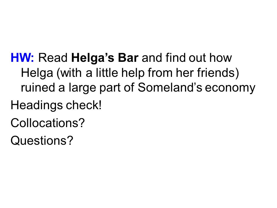 HW: Read Helgas Bar and find out how Helga (with a little help from her friends) ruined a large part of Somelands economy Headings check.