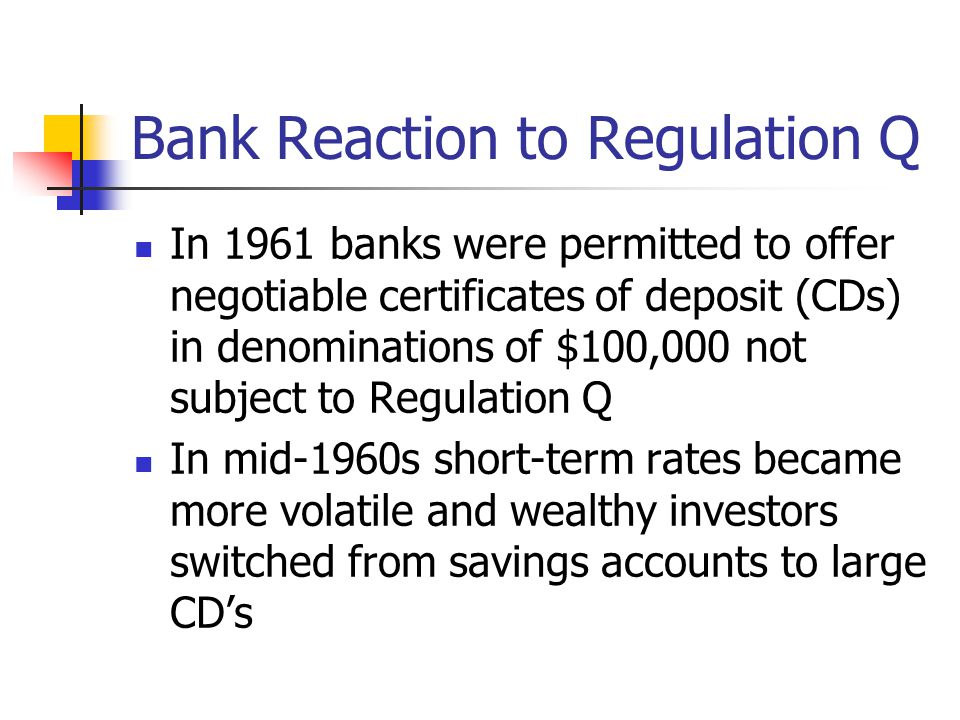 Bank Reaction to Regulation Q In 1961 banks were permitted to offer negotiable certificates of deposit (CDs) in denominations of $100,000 not subject