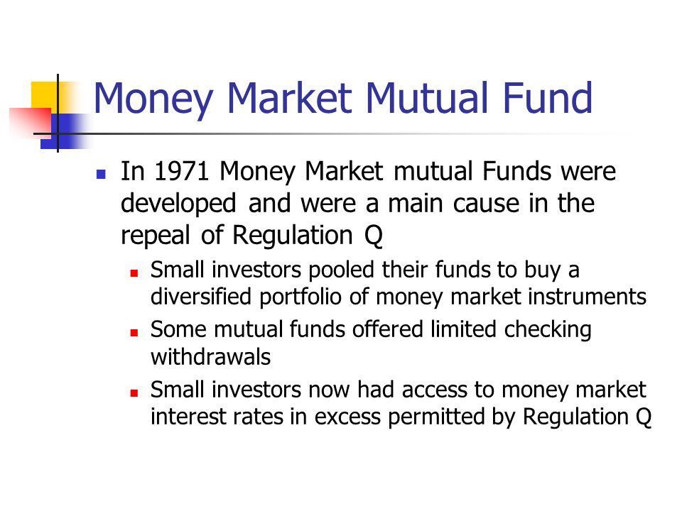 Money Market Mutual Fund In 1971 Money Market mutual Funds were developed and were a main cause in the repeal of Regulation Q Small investors pooled t