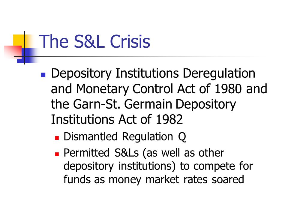 The S&L Crisis Depository Institutions Deregulation and Monetary Control Act of 1980 and the Garn-St. Germain Depository Institutions Act of 1982 Dism