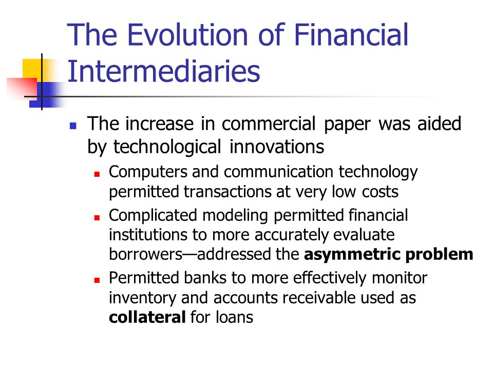 The Evolution of Financial Intermediaries The increase in commercial paper was aided by technological innovations Computers and communication technolo