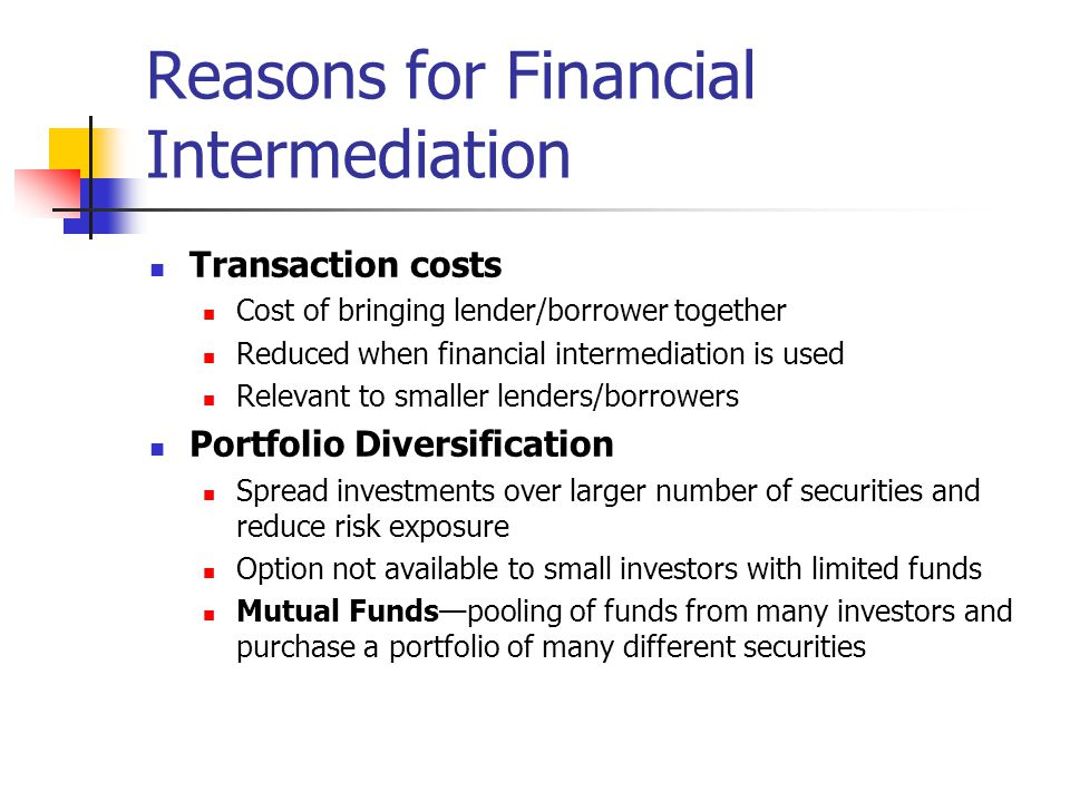 Reasons for Financial Intermediation Transaction costs Cost of bringing lender/borrower together Reduced when financial intermediation is used Relevan