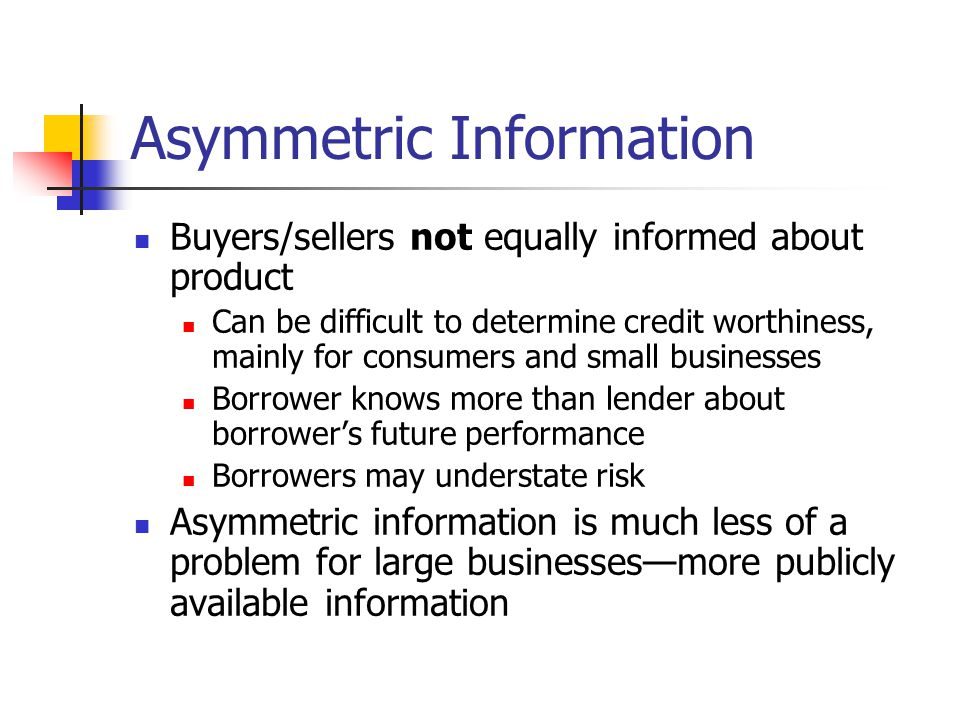Asymmetric Information Buyers/sellers not equally informed about product Can be difficult to determine credit worthiness, mainly for consumers and sma