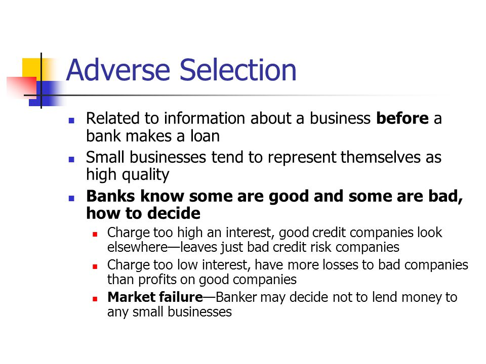 Adverse Selection Related to information about a business before a bank makes a loan Small businesses tend to represent themselves as high quality Ban
