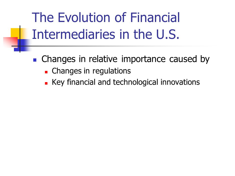 The Evolution of Financial Intermediaries in the U.S. Changes in relative importance caused by Changes in regulations Key financial and technological