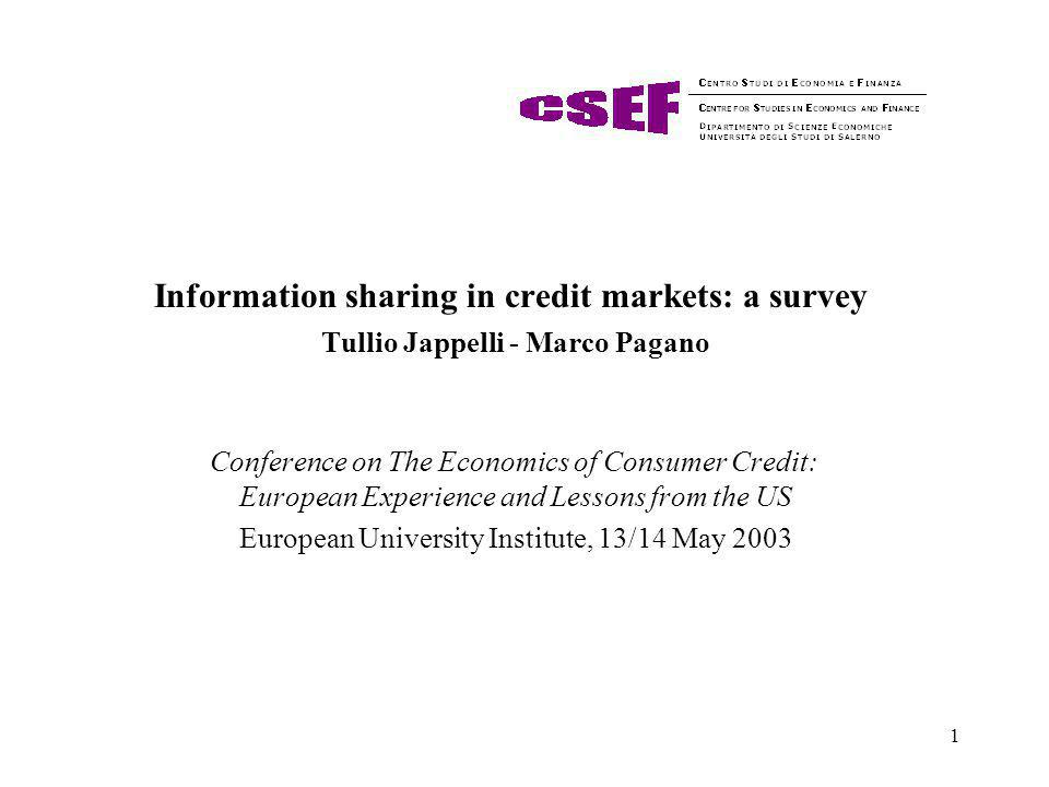 1 Information sharing in credit markets: a survey Tullio Jappelli - Marco Pagano Conference on The Economics of Consumer Credit: European Experience and Lessons from the US European University Institute, 13/14 May 2003