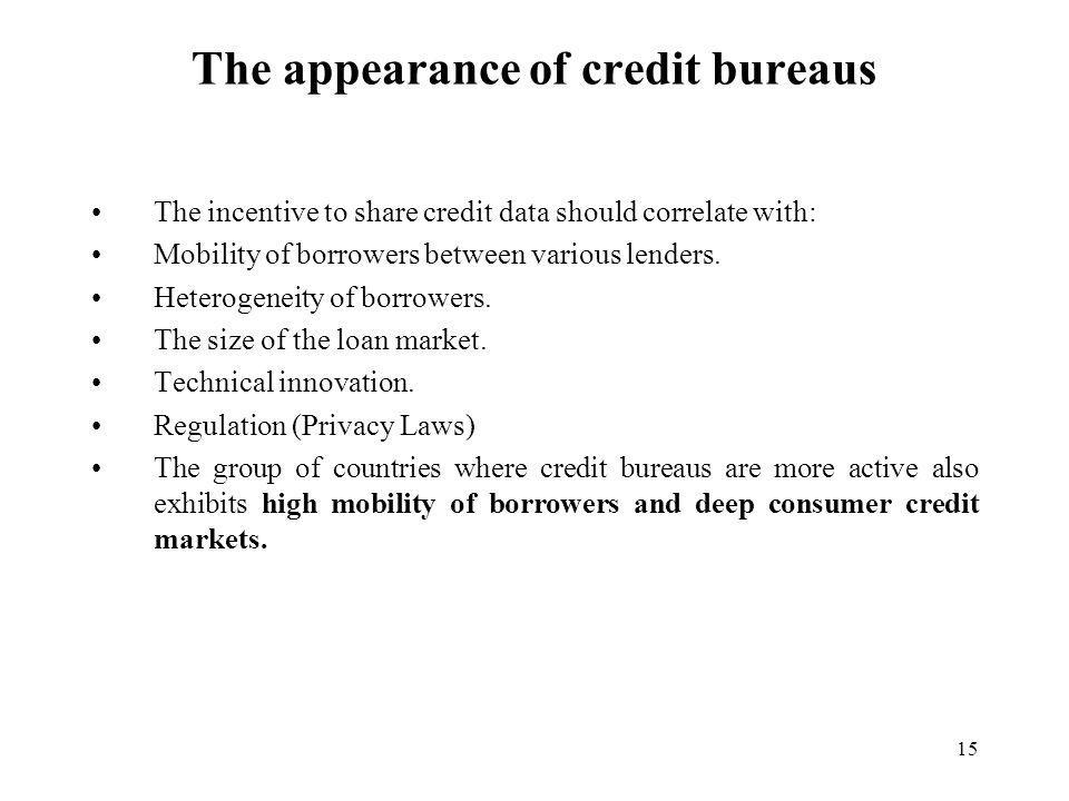 15 The appearance of credit bureaus The incentive to share credit data should correlate with: Mobility of borrowers between various lenders.