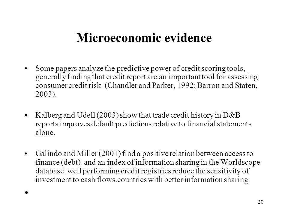 20 Microeconomic evidence Some papers analyze the predictive power of credit scoring tools, generally finding that credit report are an important tool for assessing consumer credit risk (Chandler and Parker, 1992; Barron and Staten, 2003).