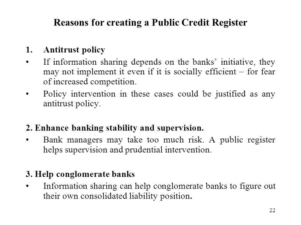 22 Reasons for creating a Public Credit Register 1.Antitrust policy If information sharing depends on the banks initiative, they may not implement it even if it is socially efficient for fear of increased competition.