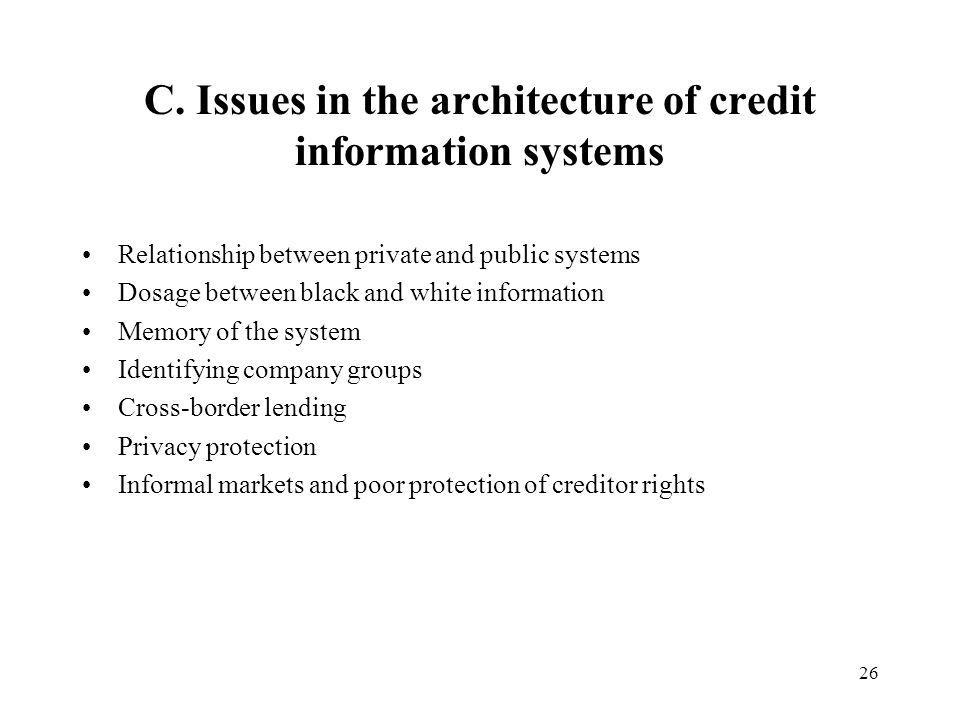26 C. Issues in the architecture of credit information systems Relationship between private and public systems Dosage between black and white informat