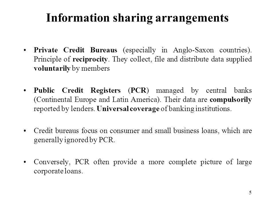 5 Information sharing arrangements Private Credit Bureaus (especially in Anglo-Saxon countries).