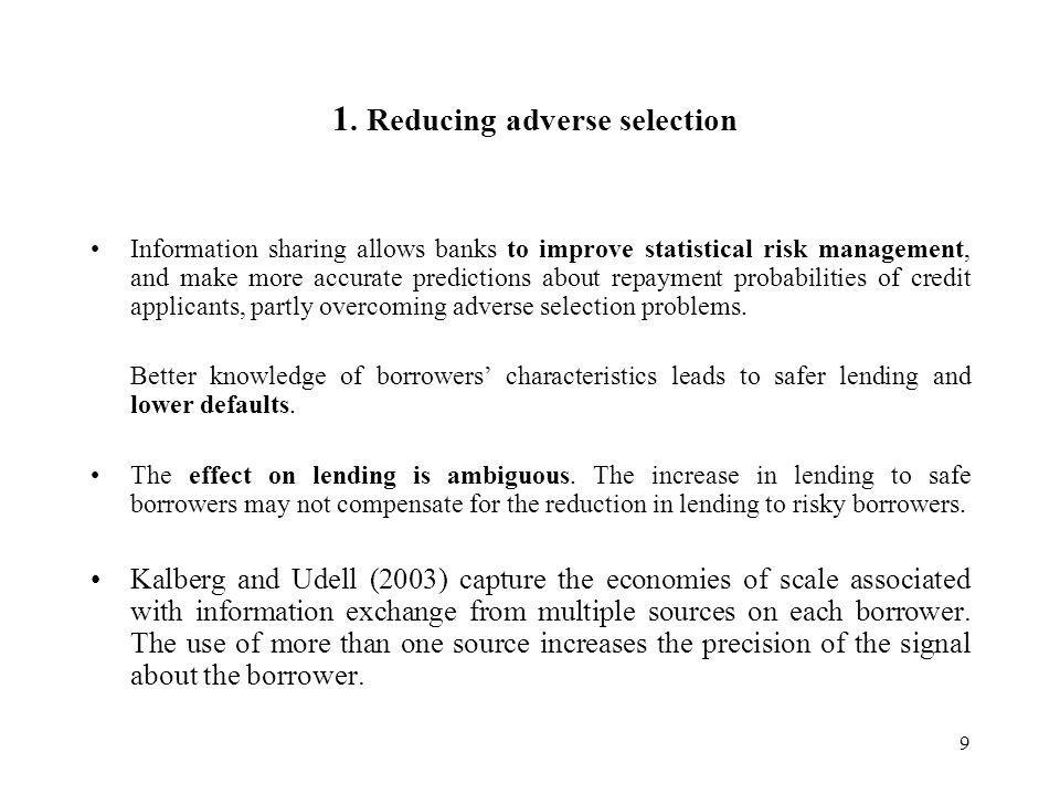 9 1. Reducing adverse selection Information sharing allows banks to improve statistical risk management, and make more accurate predictions about repa