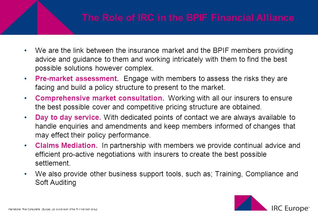 International Risk Consultants (Europe) Ltd is a division of the R K Harrison Group The Role of IRC in the BPIF Financial Alliance We are the link between the insurance market and the BPIF members providing advice and guidance to them and working intricately with them to find the best possible solutions however complex.
