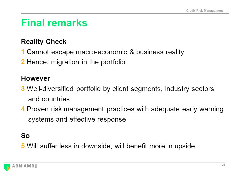 Credit Risk Management 24 Final remarks Reality Check 1 Cannot escape macro-economic & business reality 2 Hence: migration in the portfolio However 3 Well-diversified portfolio by client segments, industry sectors and countries 4 Proven risk management practices with adequate early warning systems and effective response So 5 Will suffer less in downside, will benefit more in upside