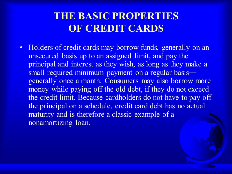 THE BASIC PROPERTIES OF CREDIT CARDS Holders of credit cards may borrow funds, generally on an unsecured basis up to an assigned limit, and pay the pr
