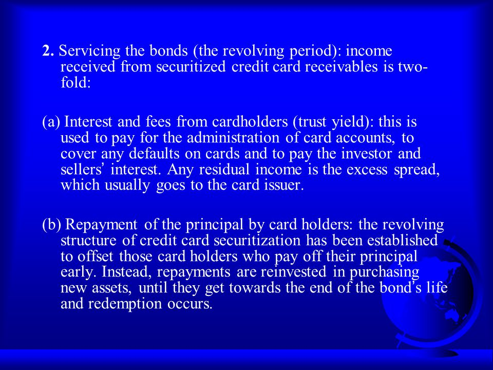 2. Servicing the bonds (the revolving period): income received from securitized credit card receivables is two- fold: (a) Interest and fees from cardh